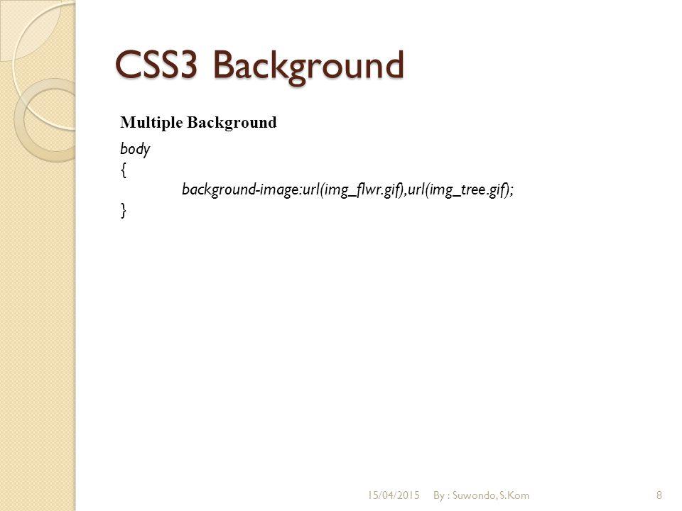 CSS3 Background Multiple Background body { background-image:url(img_flwr.gif),url(img_tree.gif); } 15/04/2015By : Suwondo, S.Kom8