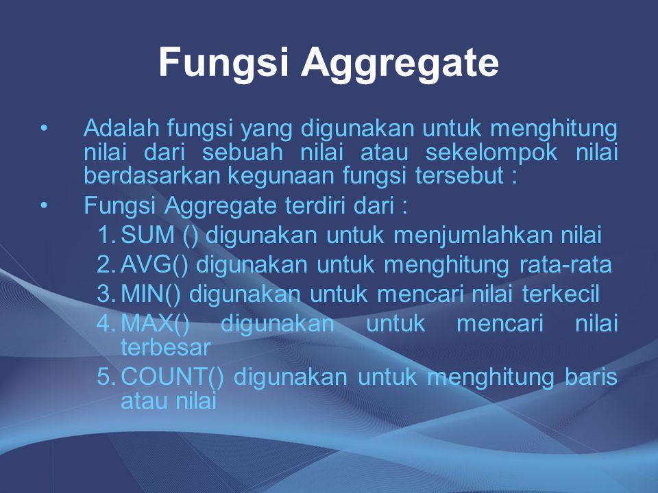 Fungsi Aggregate Adalah fungsi yang digunakan untuk menghitung nilai dari sebuah nilai atau sekelompok nilai berdasarkan kegunaan fungsi tersebut : Fu