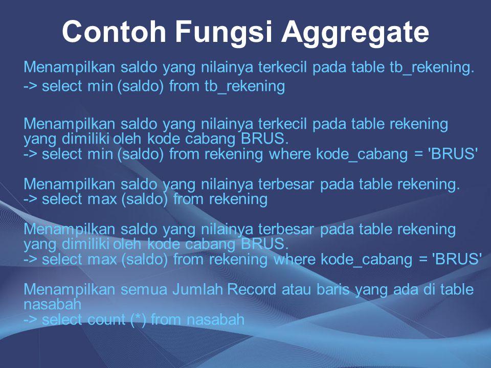 Contoh Fungsi Aggregate Menampilkan saldo yang nilainya terkecil pada table tb_rekening. -> select min (saldo) from tb_rekening Menampilkan saldo yang