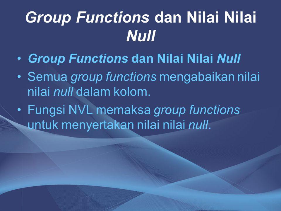 Group Functions dan Nilai Nilai Null Semua group functions mengabaikan nilai nilai null dalam kolom. Fungsi NVL memaksa group functions untuk menyerta