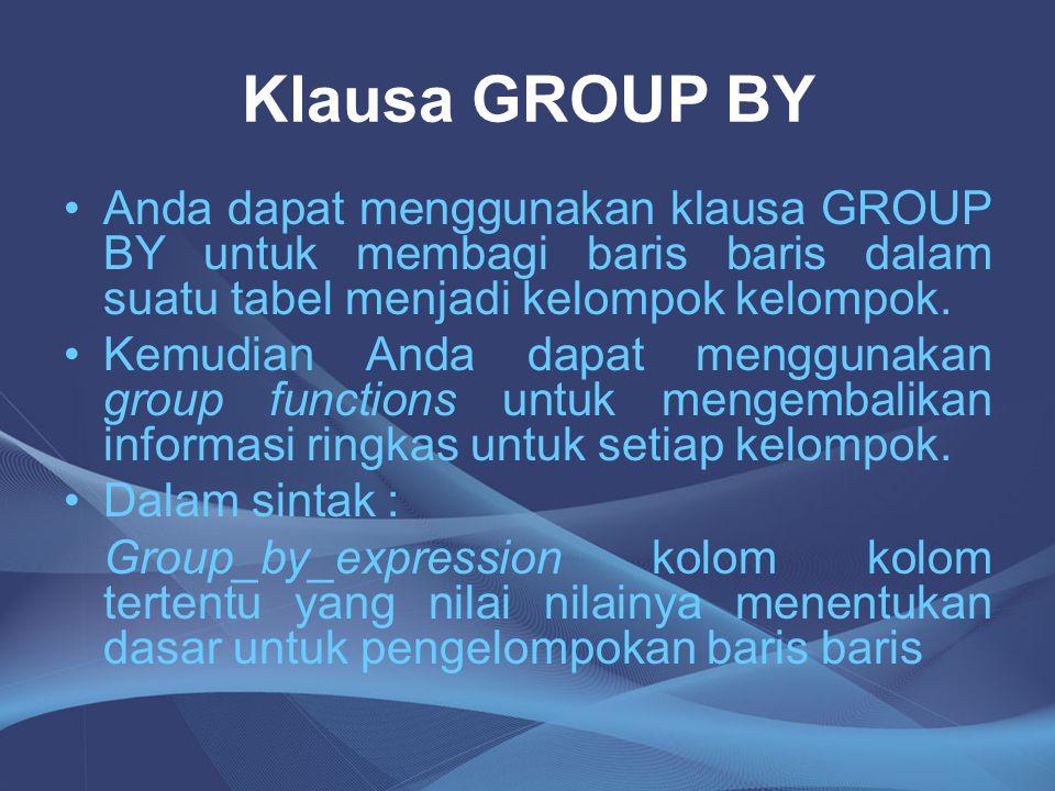 Klausa GROUP BY Anda dapat menggunakan klausa GROUP BY untuk membagi baris baris dalam suatu tabel menjadi kelompok kelompok. Kemudian Anda dapat meng