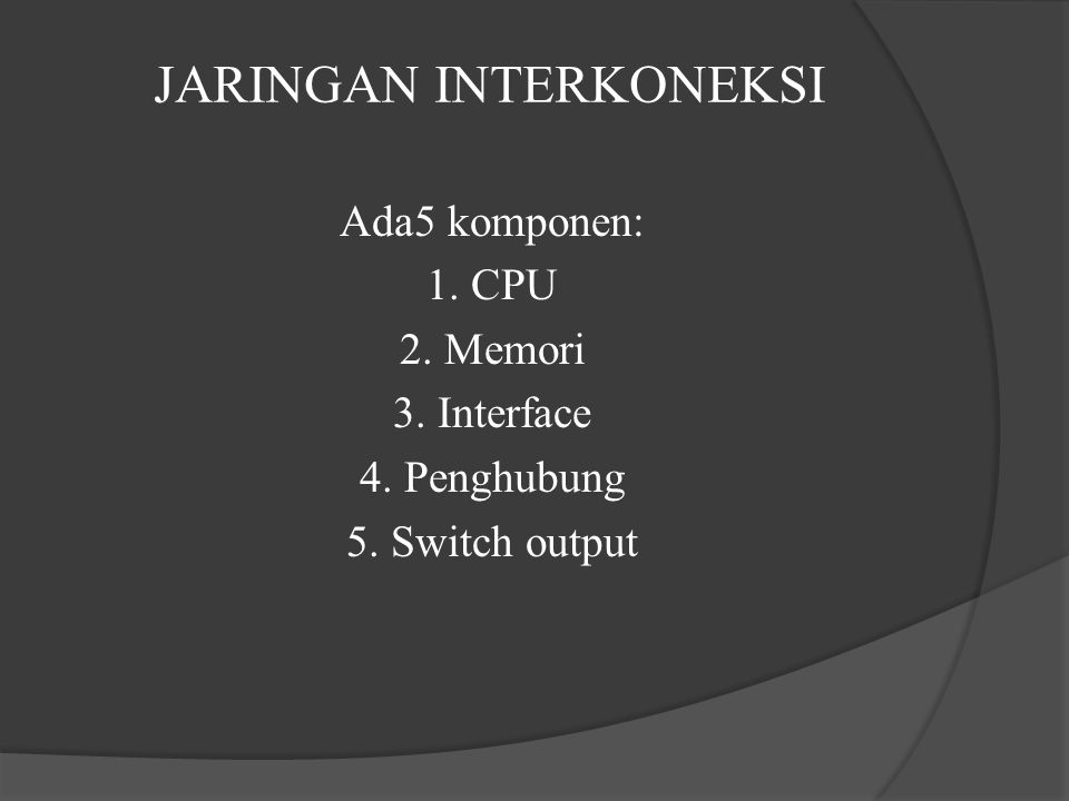 JARINGAN INTERKONEKSI Ada5 komponen: 1. CPU 2. Memori 3. Interface 4. Penghubung 5. Switch output