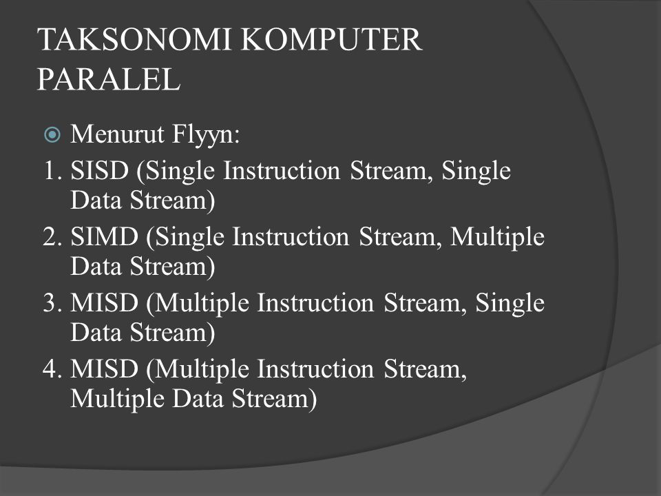 TAKSONOMI KOMPUTER PARALEL  Menurut Flyyn: 1. SISD (Single Instruction Stream, Single Data Stream) 2. SIMD (Single Instruction Stream, Multiple Data