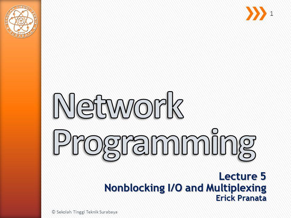 Lecture 5 Nonblocking I/O and Multiplexing Erick Pranata © Sekolah Tinggi Teknik Surabaya 1