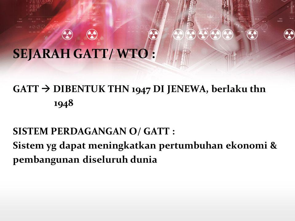 SEJARAH GATT/ WTO : GATT  DIBENTUK THN 1947 DI JENEWA, berlaku thn 1948 SISTEM PERDAGANGAN O/ GATT : Sistem yg dapat meningkatkan pertumbuhan ekonomi & pembangunan diseluruh dunia