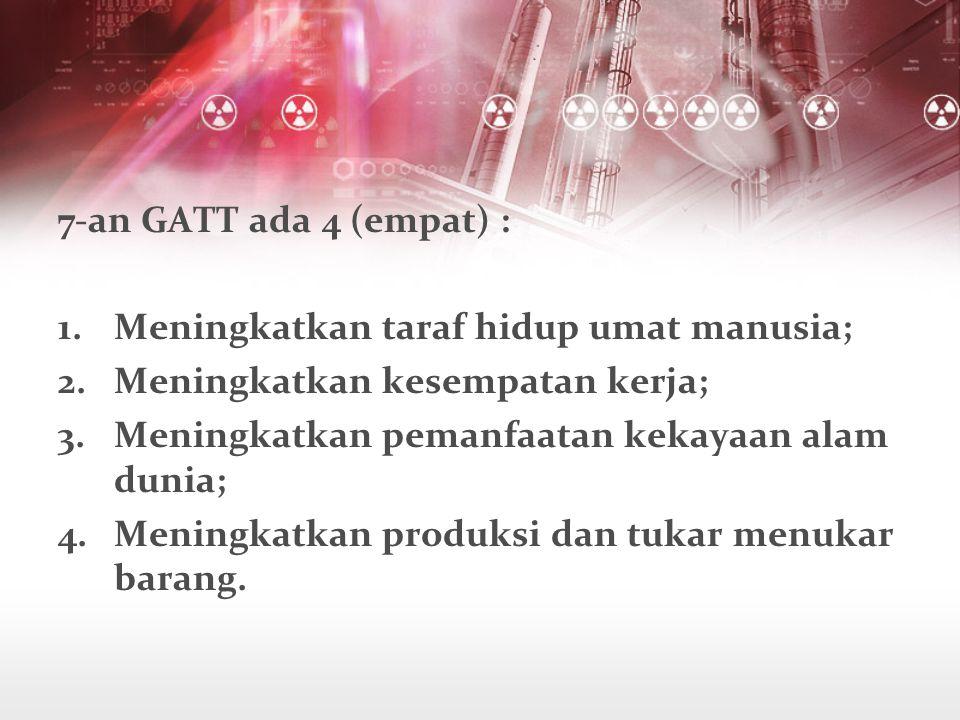 7-an GATT ada 4 (empat) : 1.Meningkatkan taraf hidup umat manusia; 2.Meningkatkan kesempatan kerja; 3.Meningkatkan pemanfaatan kekayaan alam dunia; 4.Meningkatkan produksi dan tukar menukar barang.