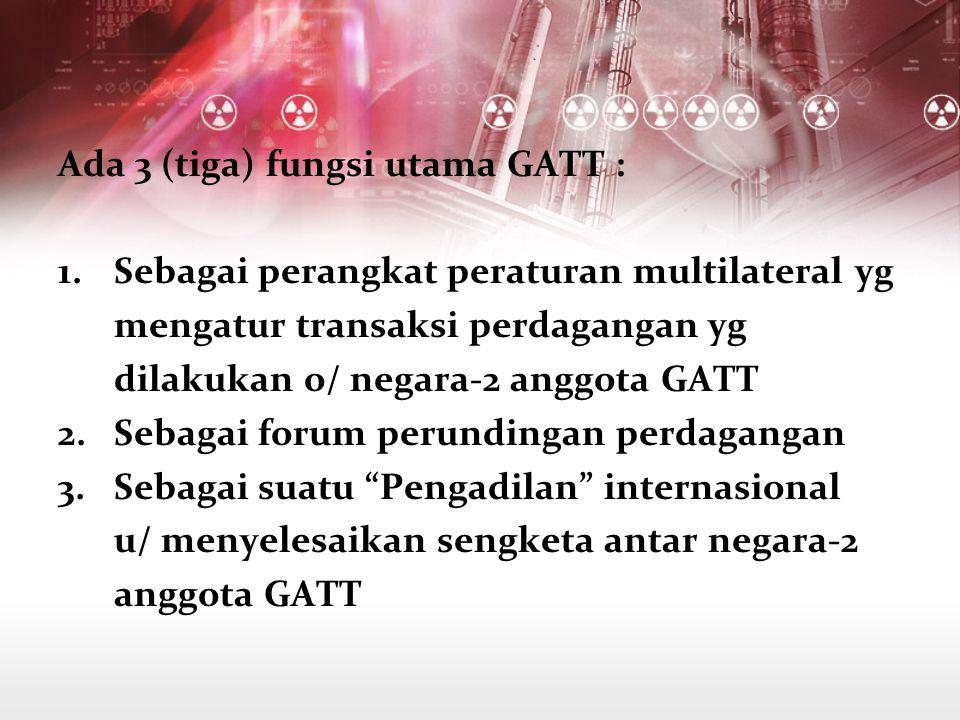 Ada 3 (tiga) fungsi utama GATT : 1.Sebagai perangkat peraturan multilateral yg mengatur transaksi perdagangan yg dilakukan o/ negara-2 anggota GATT 2.