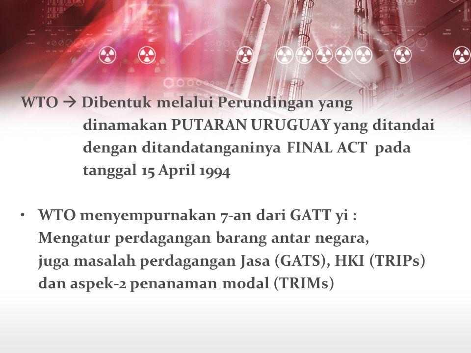 WTO  Dibentuk melalui Perundingan yang dinamakan PUTARAN URUGUAY yang ditandai dengan ditandatanganinya FINAL ACT pada tanggal 15 April 1994 WTO menyempurnakan 7-an dari GATT yi : Mengatur perdagangan barang antar negara, juga masalah perdagangan Jasa (GATS), HKI (TRIPs) dan aspek-2 penanaman modal (TRIMs)