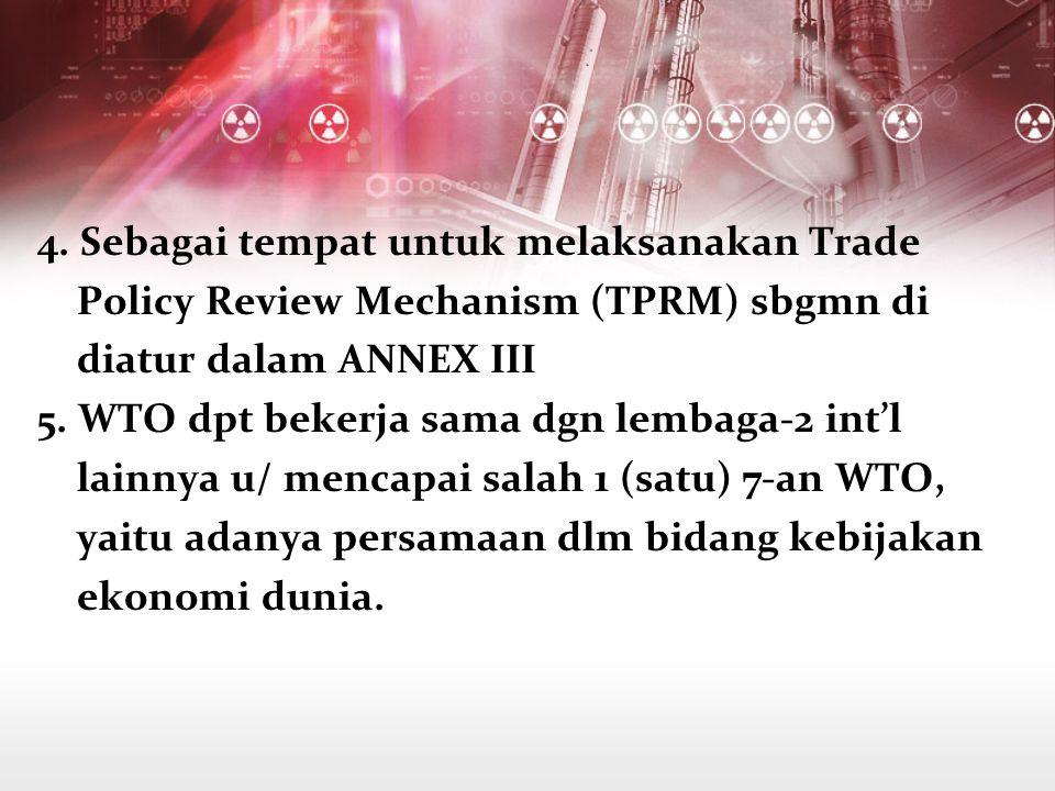 4. Sebagai tempat untuk melaksanakan Trade Policy Review Mechanism (TPRM) sbgmn di diatur dalam ANNEX III 5. WTO dpt bekerja sama dgn lembaga-2 int'l