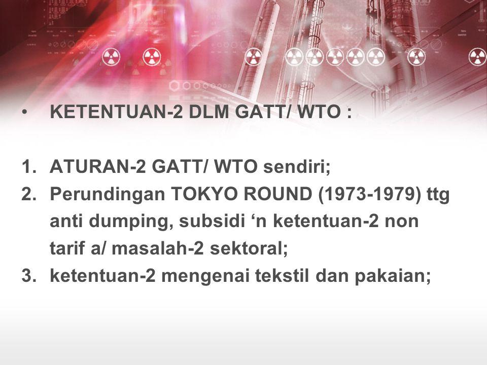 KETENTUAN-2 DLM GATT/ WTO : 1.ATURAN-2 GATT/ WTO sendiri; 2.Perundingan TOKYO ROUND (1973-1979) ttg anti dumping, subsidi 'n ketentuan-2 non tarif a/