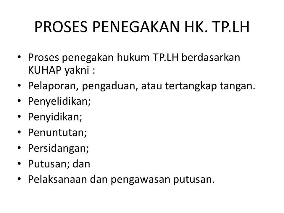 PROSES PENEGAKAN HK. TP.LH Proses penegakan hukum TP.LH berdasarkan KUHAP yakni : Pelaporan, pengaduan, atau tertangkap tangan. Penyelidikan; Penyidik