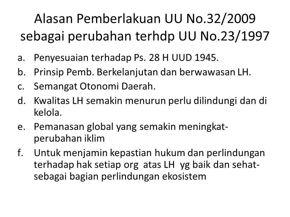 Alasan Pemberlakuan UU No.32/2009 sebagai perubahan terhdp UU No.23/1997 a.Penyesuaian terhadap Ps. 28 H UUD 1945. b.Prinsip Pemb. Berkelanjutan dan b