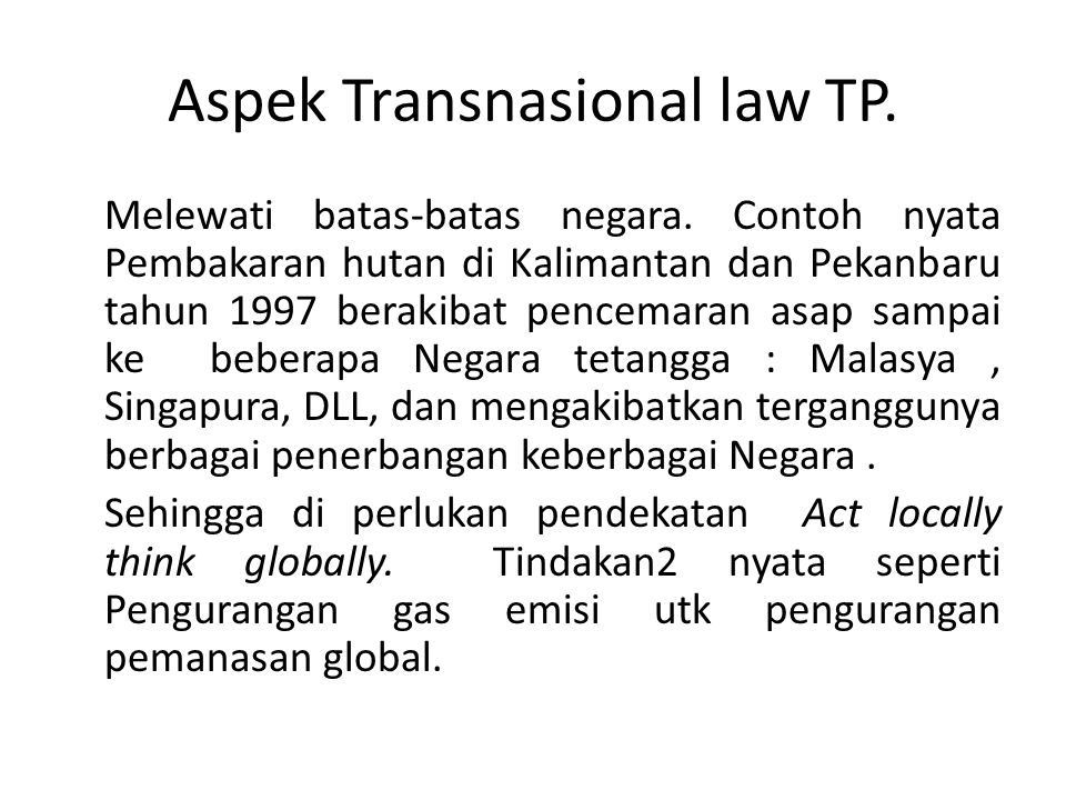 Aspek Transnasional law TP. Melewati batas-batas negara. Contoh nyata Pembakaran hutan di Kalimantan dan Pekanbaru tahun 1997 berakibat pencemaran asa