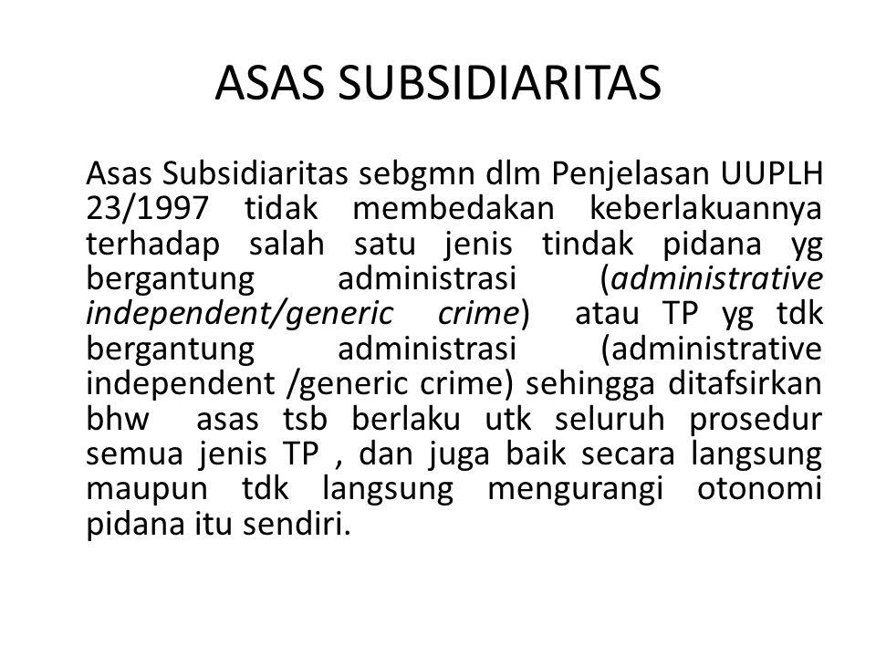 ASAS SUBSIDIARITAS Asas Subsidiaritas sebgmn dlm Penjelasan UUPLH 23/1997 tidak membedakan keberlakuannya terhadap salah satu jenis tindak pidana yg b