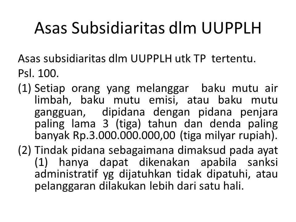 Asas Subsidiaritas dlm UUPPLH Asas subsidiaritas dlm UUPPLH utk TP tertentu. Psl. 100. (1)Setiap orang yang melanggar baku mutu air limbah, baku mutu