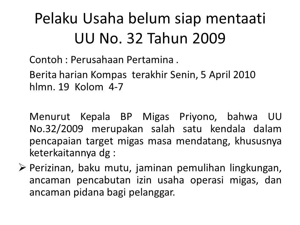 Pelaku Usaha belum siap mentaati UU No. 32 Tahun 2009 Contoh : Perusahaan Pertamina. Berita harian Kompas terakhir Senin, 5 April 2010 hlmn. 19 Kolom