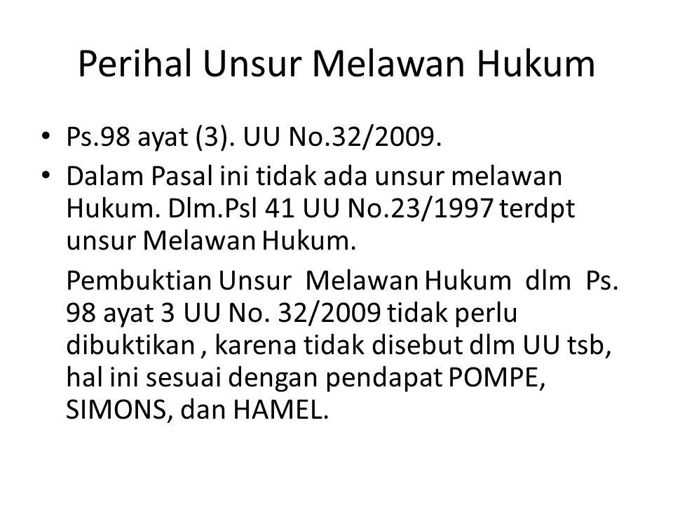 Perihal Unsur Melawan Hukum Ps.98 ayat (3). UU No.32/2009. Dalam Pasal ini tidak ada unsur melawan Hukum. Dlm.Psl 41 UU No.23/1997 terdpt unsur Melawa