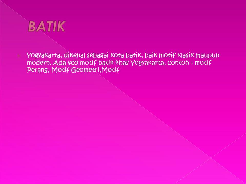  Yogyakarta, dikenal sebagai kota batik, baik motif klasik maupun modern. Ada 400 motif batik khas Yogyakarta, contoh : motif Perang, Motif Geometri,
