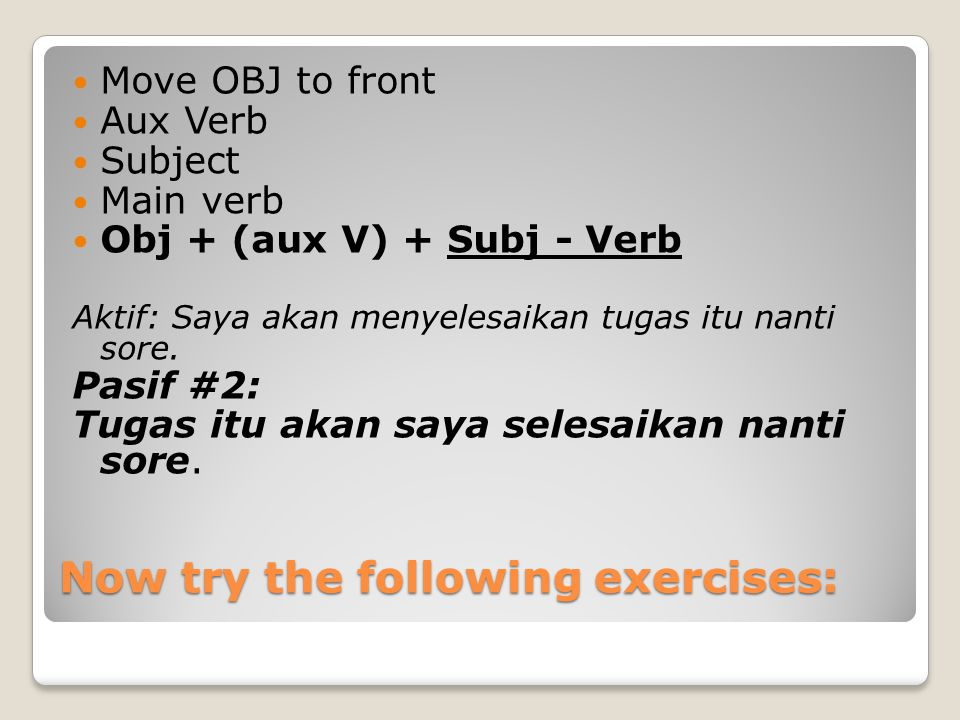Now try the following exercises: Move OBJ to front Aux Verb Subject Main verb Obj + (aux V) + Subj - Verb Aktif: Saya akan menyelesaikan tugas itu nan