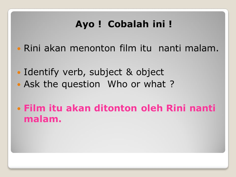 Ayo ! Cobalah ini ! Rini akan menonton film itu nanti malam. Identify verb, subject & object Ask the question Who or what ? Film itu akan ditonton ole