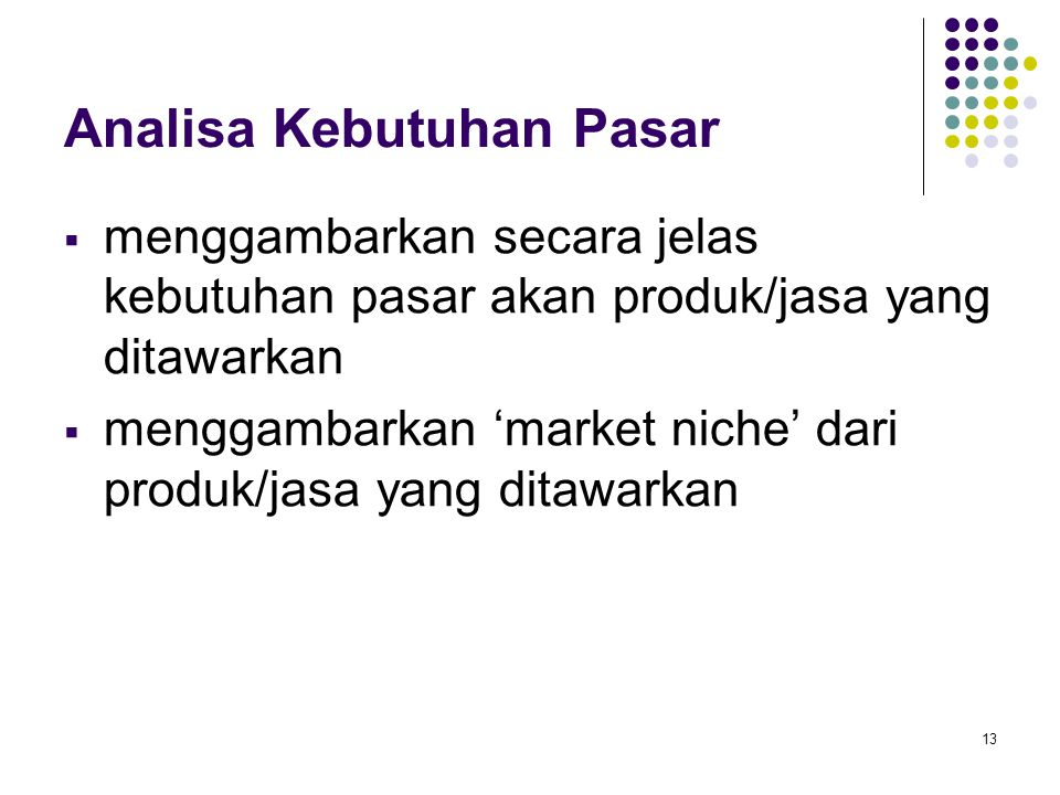13 Analisa Kebutuhan Pasar  menggambarkan secara jelas kebutuhan pasar akan produk/jasa yang ditawarkan  menggambarkan 'market niche' dari produk/jasa yang ditawarkan