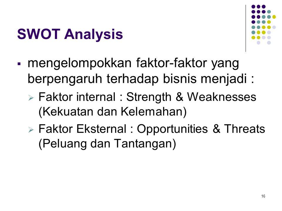 16 SWOT Analysis  mengelompokkan faktor-faktor yang berpengaruh terhadap bisnis menjadi :  Faktor internal : Strength & Weaknesses (Kekuatan dan Kelemahan)  Faktor Eksternal : Opportunities & Threats (Peluang dan Tantangan)