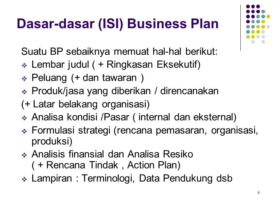 4 Dasar-dasar (ISI) Business Plan Suatu BP sebaiknya memuat hal-hal berikut:  Lembar judul ( + Ringkasan Eksekutif)  Peluang (+ dan tawaran )  Produk/jasa yang diberikan / direncanakan (+ Latar belakang organisasi)  Analisa kondisi /Pasar ( internal dan eksternal)  Formulasi strategi (rencana pemasaran, organisasi, produksi)  Analisis finansial dan Analisa Resiko ( + Rencana Tindak, Action Plan)  Lampiran : Terminologi, Data Pendukung dsb