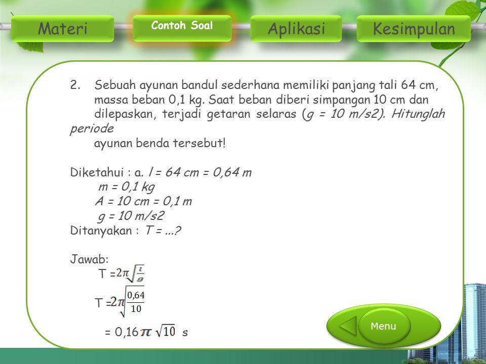 2. Sebuah ayunan bandul sederhana memiliki panjang tali 64 cm, massa beban 0,1 kg. Saat beban diberi simpangan 10 cm dan dilepaskan, terjadi getaran s