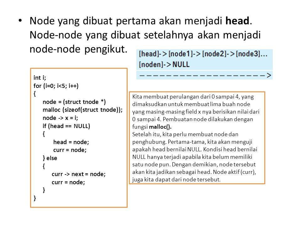 Node yang dibuat pertama akan menjadi head. Node-node yang dibuat setelahnya akan menjadi node-node pengikut. int i; for (i=0; i<5; i++) { node = (str