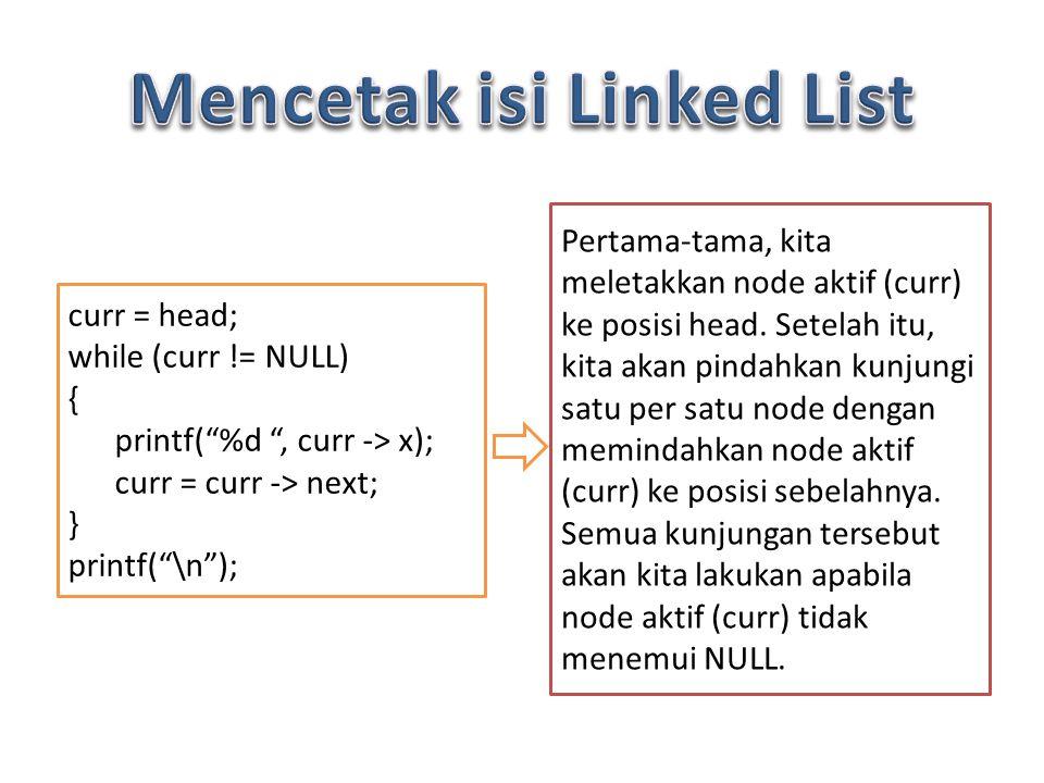 curr = head; while (curr != NULL) { printf( %d , curr -> x); curr = curr -> next; } printf( \n ); Pertama-tama, kita meletakkan node aktif (curr) ke posisi head.