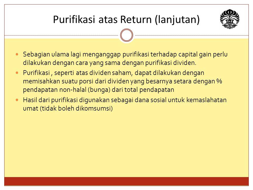 Purifikasi atas Return (lanjutan) Sebagian ulama lagi menganggap purifikasi terhadap capital gain perlu dilakukan dengan cara yang sama dengan purifikasi dividen.