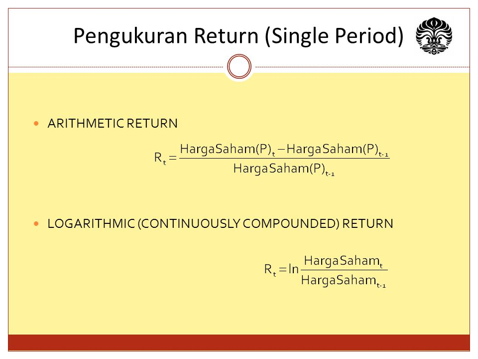 Pengukuran Return (Single Period) ARITHMETIC RETURN LOGARITHMIC (CONTINUOUSLY COMPOUNDED) RETURN