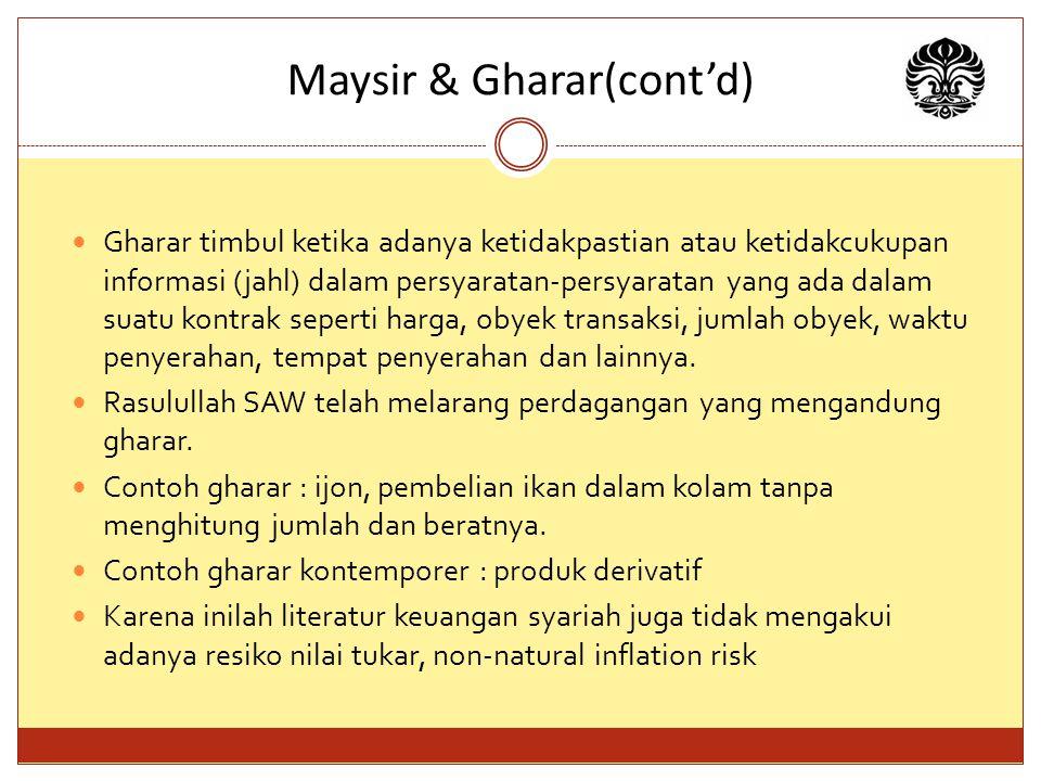 Maysir & Gharar(cont'd) Gharar timbul ketika adanya ketidakpastian atau ketidakcukupan informasi (jahl) dalam persyaratan-persyaratan yang ada dalam suatu kontrak seperti harga, obyek transaksi, jumlah obyek, waktu penyerahan, tempat penyerahan dan lainnya.