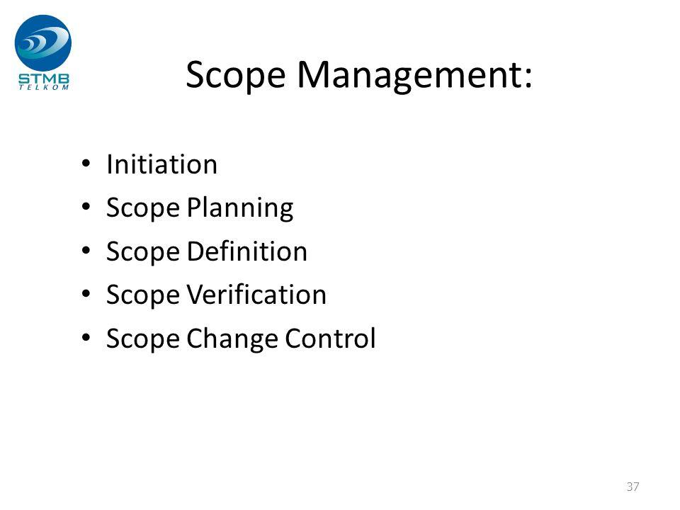 Scope Management: Initiation Scope Planning Scope Definition Scope Verification Scope Change Control 37