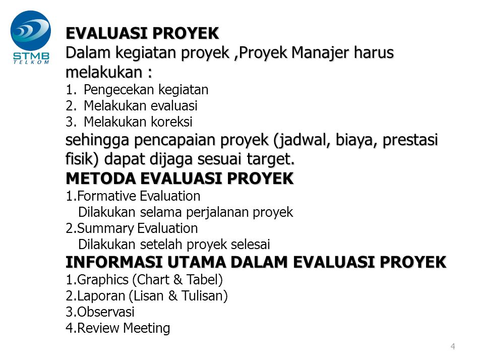 4 EVALUASI PROYEK Dalam kegiatan proyek,Proyek Manajer harus melakukan : 1.Pengecekan kegiatan 2.Melakukan evaluasi 3.Melakukan koreksi sehingga penca