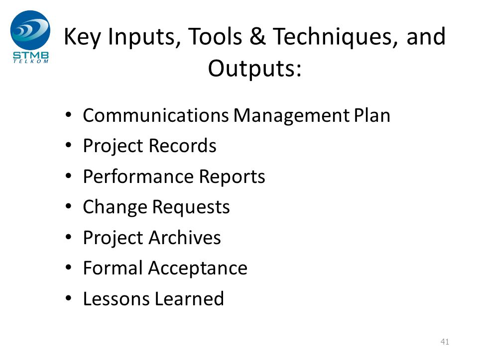Key Inputs, Tools & Techniques, and Outputs: Communications Management Plan Project Records Performance Reports Change Requests Project Archives Forma