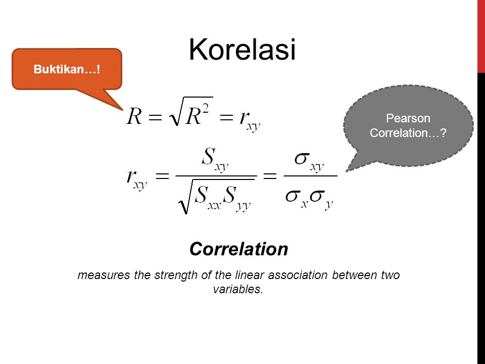 Korelasi Correlation measures the strength of the linear association between two variables. Pearson Correlation…? Buktikan…!