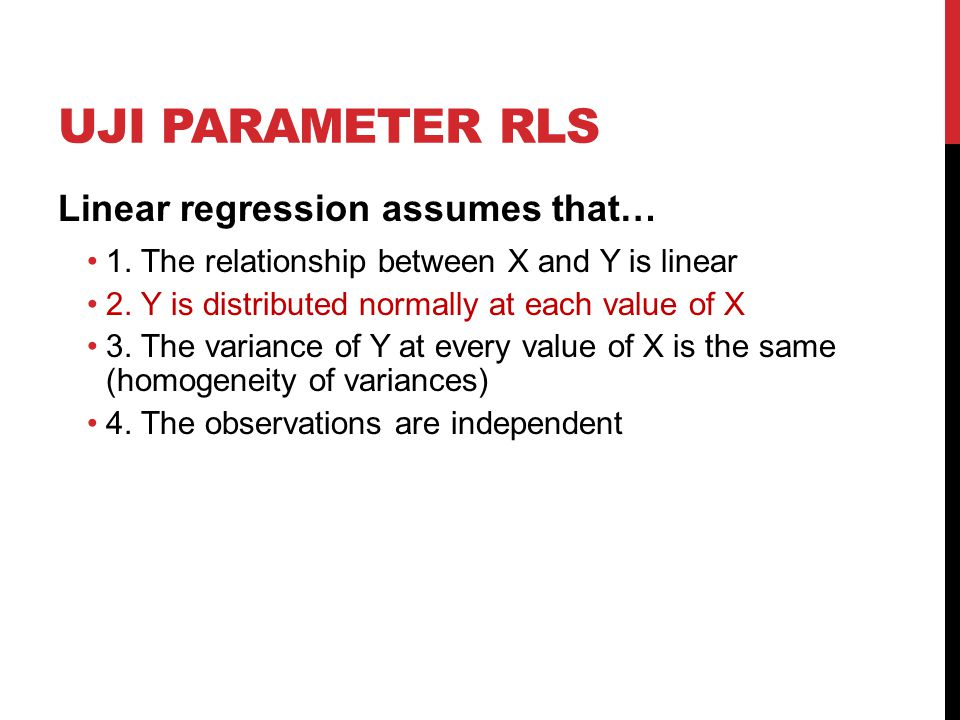 UJI PARAMETER RLS Linear regression assumes that… 1. The relationship between X and Y is linear 2. Y is distributed normally at each value of X 3. The