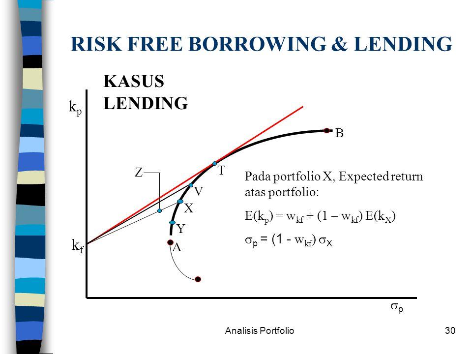 Analisis Portfolio30 RISK FREE BORROWING & LENDING kpkp pp kfkf T V X Y Z A B Pada portfolio X, Expected return atas portfolio: E(k p ) = w kf + (1 – w kf ) E(k X )  p = (1 - w kf )  X KASUS LENDING