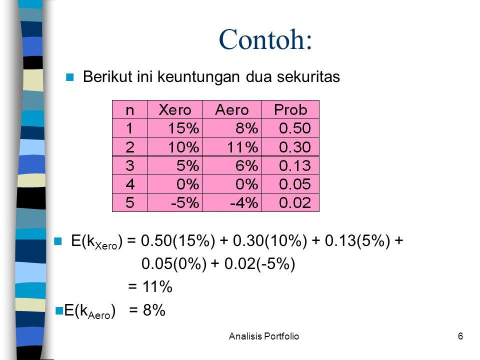 Analisis Portfolio6 Berikut ini keuntungan dua sekuritas Contoh: E(k Xero ) = 0.50(15%) + 0.30(10%) + 0.13(5%) + 0.05(0%) + 0.02(-5%) = 11% E(k Aero ) = 8%