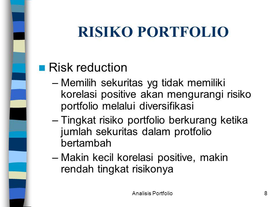 Analisis Portfolio8 RISIKO PORTFOLIO Risk reduction –Memilih sekuritas yg tidak memiliki korelasi positive akan mengurangi risiko portfolio melalui diversifikasi –Tingkat risiko portfolio berkurang ketika jumlah sekuritas dalam protfolio bertambah –Makin kecil korelasi positive, makin rendah tingkat risikonya