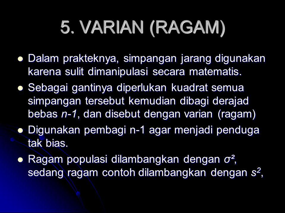 5. VARIAN (RAGAM) Dalam prakteknya, simpangan jarang digunakan karena sulit dimanipulasi secara matematis. Dalam prakteknya, simpangan jarang digunaka