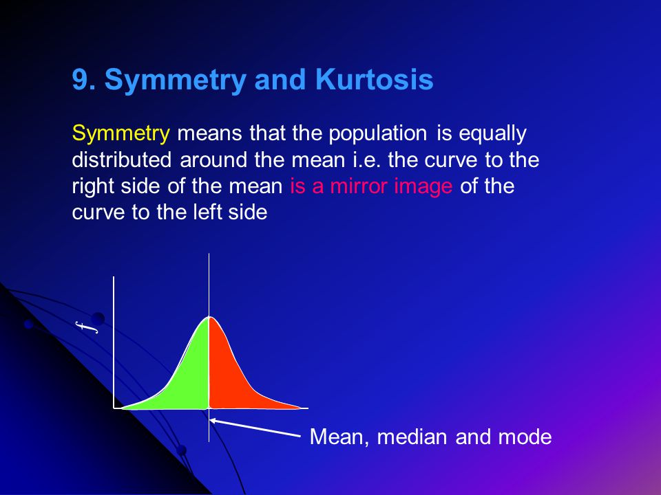 9. Symmetry and Kurtosis Symmetry means that the population is equally distributed around the mean i.e. the curve to the right side of the mean is a m