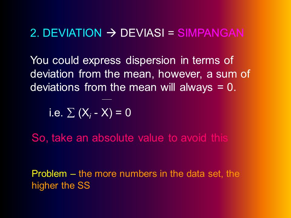 2. DEVIATION  DEVIASI = SIMPANGAN You could express dispersion in terms of deviation from the mean, however, a sum of deviations from the mean will a