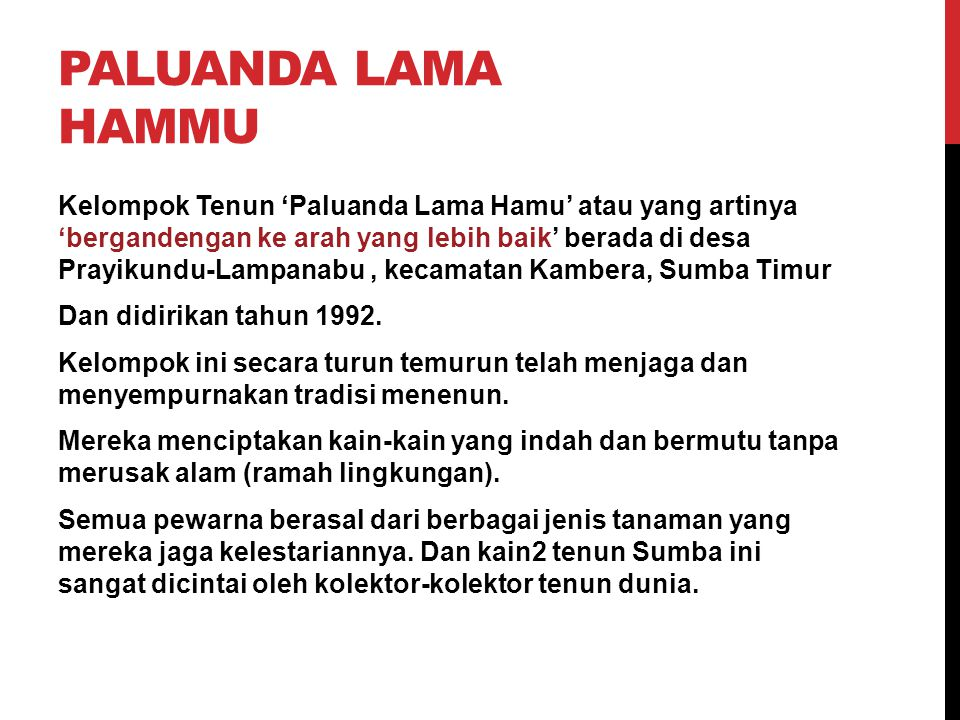 PALUANDA LAMA HAMMU Kelompok Tenun 'Paluanda Lama Hamu' atau yang artinya 'bergandengan ke arah yang lebih baik' berada di desa Prayikundu-Lampanabu, kecamatan Kambera, Sumba Timur Dan didirikan tahun 1992.