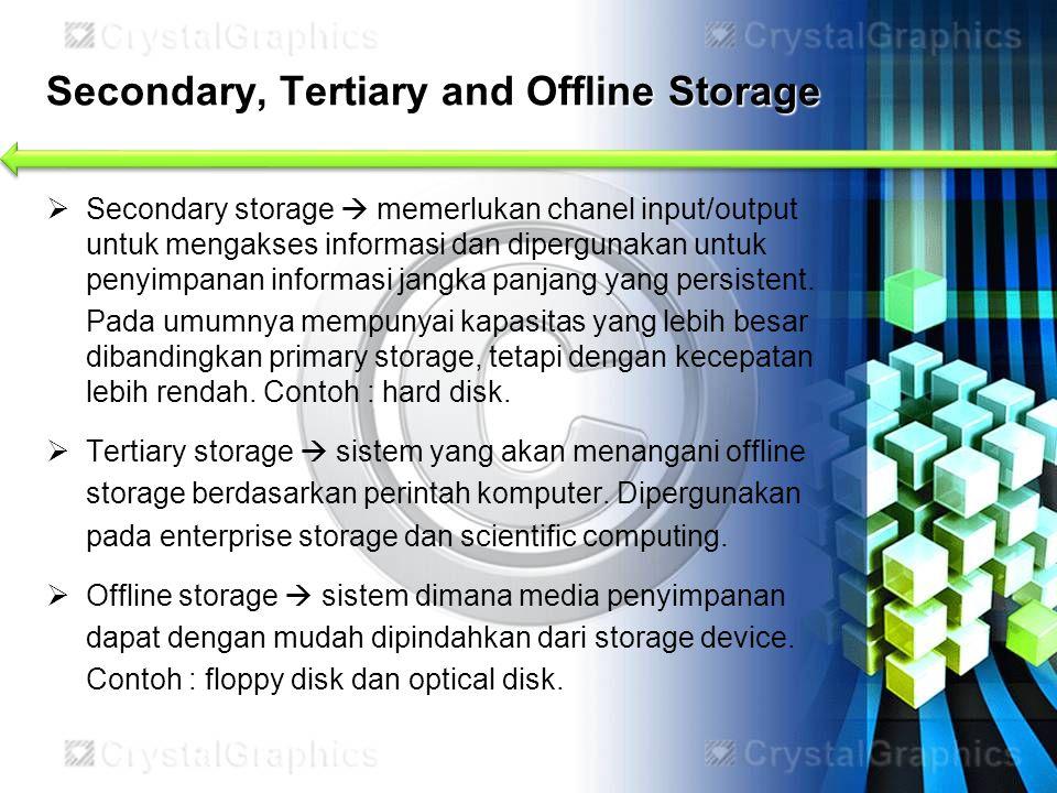 Secondary, Tertiary and Offline Storage  Secondary storage  memerlukan chanel input/output untuk mengakses informasi dan dipergunakan untuk penyimpa