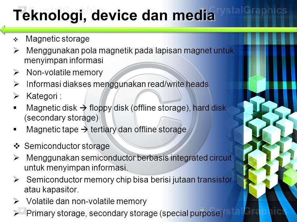 Teknologi, device dan media  Magnetic storage  Menggunakan pola magnetik pada lapisan magnet untuk menyimpan informasi  Non-volatile memory  Infor