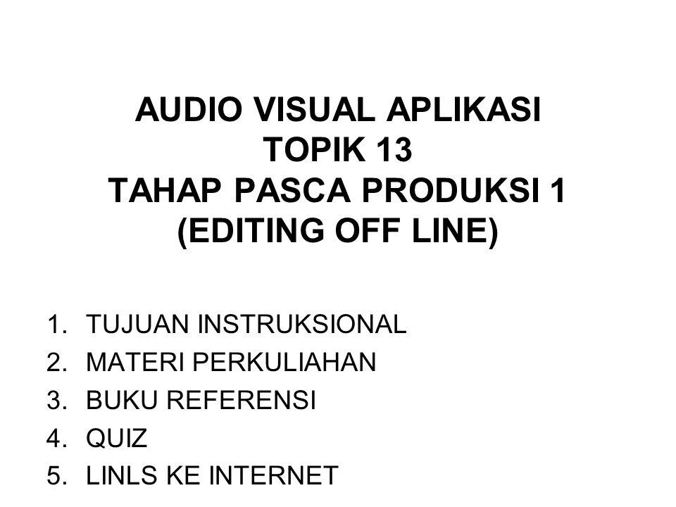AUDIO VISUAL APLIKASI TOPIK 13 TAHAP PASCA PRODUKSI 1 (EDITING OFF LINE) 1.TUJUAN INSTRUKSIONAL 2.MATERI PERKULIAHAN 3.BUKU REFERENSI 4.QUIZ 5.LINLS KE INTERNET
