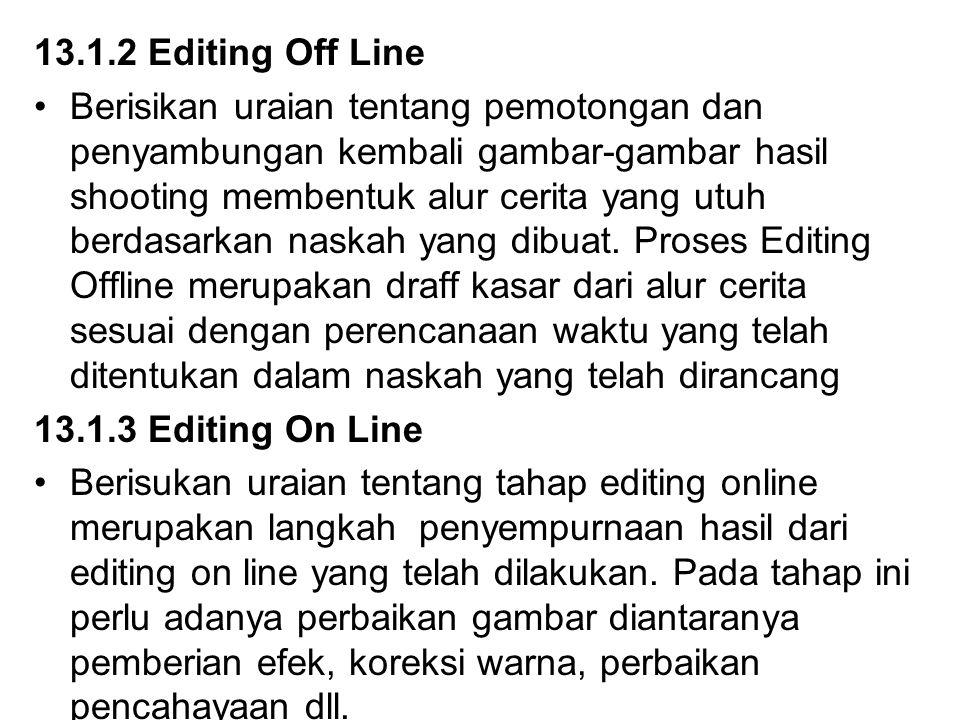 13.1.2 Editing Off Line Berisikan uraian tentang pemotongan dan penyambungan kembali gambar-gambar hasil shooting membentuk alur cerita yang utuh berdasarkan naskah yang dibuat.