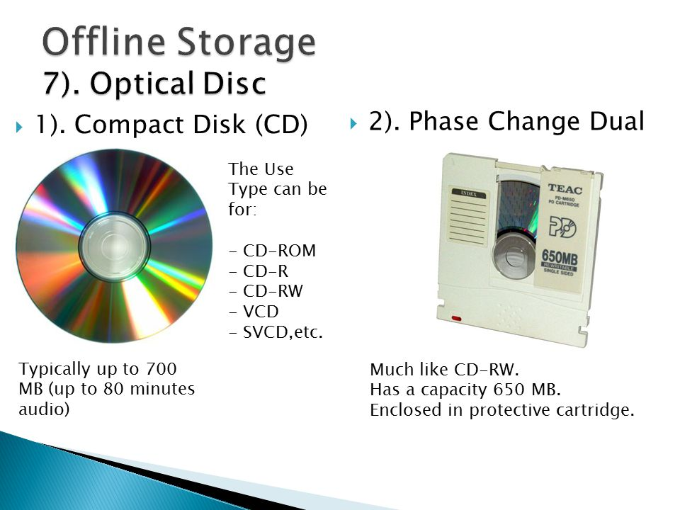  1). Compact Disk (CD) Typically up to 700 MB (up to 80 minutes audio) The Use Type can be for: - CD-ROM - CD-R - CD-RW - VCD - SVCD,etc.  2). Phase